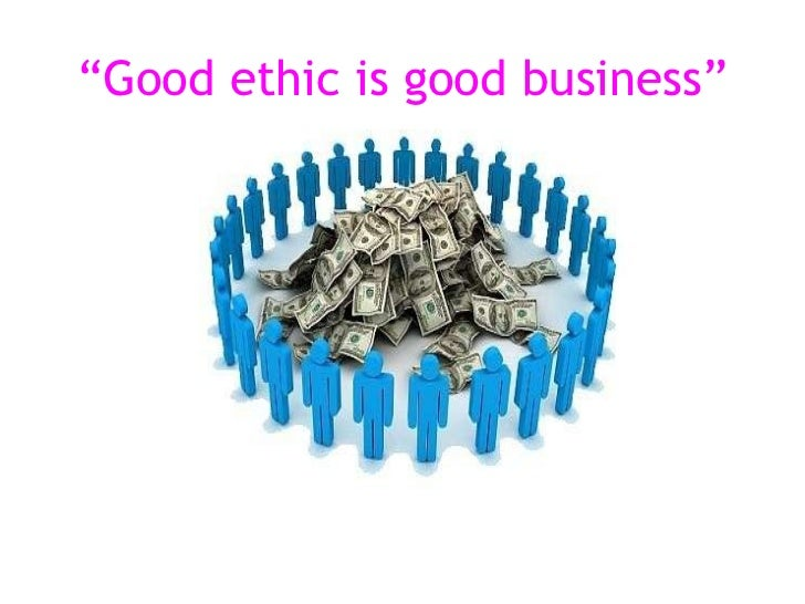 """"""" Good ethic is good business"""""""