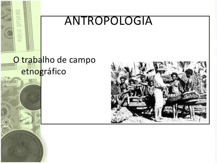 ANTROPOLOGIA <ul><li>O trabalho de campo etnográfico </li></ul>