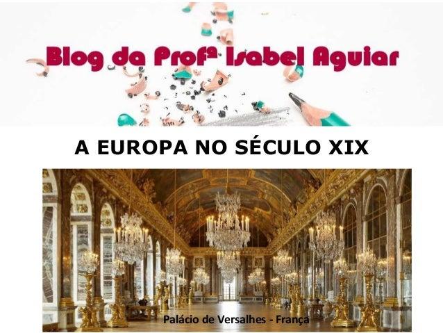 HISTÓRIA A EUROPA NO SÉCULO XIX – CAP.16 ISABEL AGUIAR 8EF MANHÃ DIONÍSIO TORRES A EUROPA NO SÉCULO XIX Palácio de Versalh...