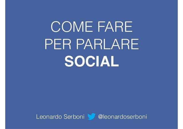 COME FARE PER PARLARE SOCIAL Leonardo Serboni @leonardoserboni