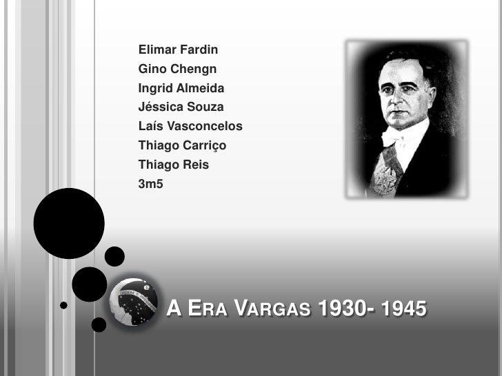 Elimar FardinGino ChengnIngrid AlmeidaJéssica SouzaLaís VasconcelosThiago CarriçoThiago Reis3m5      A ERA VARGAS 1930- 1945
