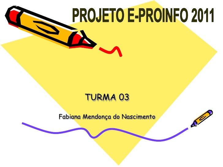 PROJETO E-PROINFO 2011<br />TURMA 03<br />Fabiana Mendonça do Nascimento<br />