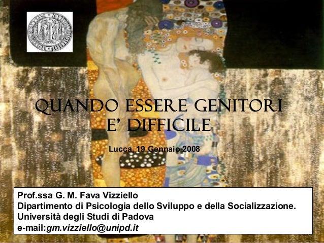 QUANDO ESSERE GENITORI E' DIFFICILE Lucca, 19 Gennaio 2008  Prof.ssa G. M. Fava Vizziello Dipartimento di Psicologia dello...