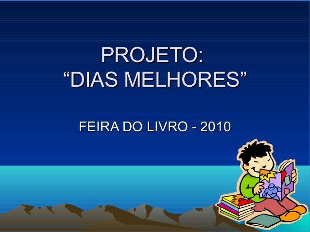 """PROJETO:PROJETO: """"DIAS MELHORES""""""""DIAS MELHORES"""" FEIRA DO LIVRO - 2010FEIRA DO LIVRO - 2010"""
