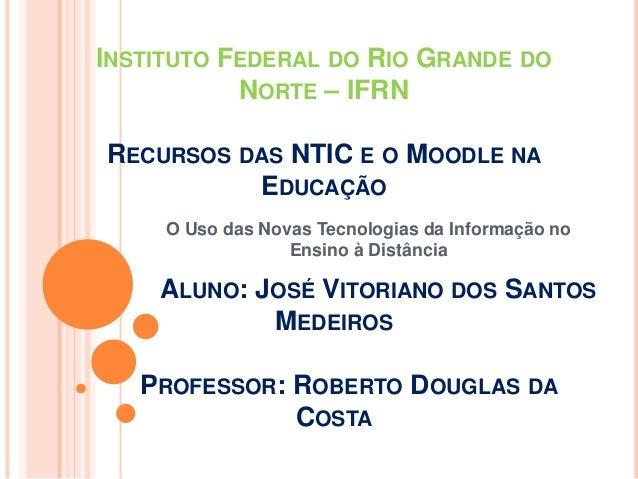 INSTITUTO FEDERAL DO RIO GRANDE DO  NORTE – IFRN  RECURSOS DAS NTIC E O MOODLE NA  EDUCAÇÃO  O Uso das Novas Tecnologias d...