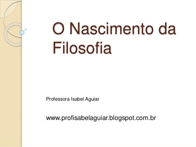 O Nascimento da Filosofia Professora Isabel Aguiar www.profisabelaguiar.blogspot.com.br