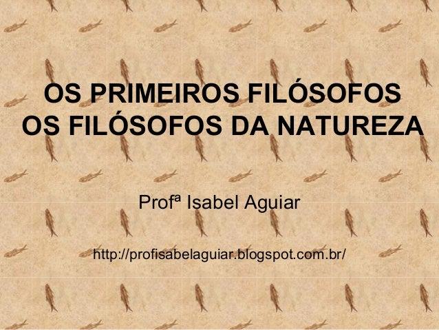 OS PRIMEIROS FILÓSOFOS OS FILÓSOFOS DA NATUREZA Profª Isabel Aguiar http://profisabelaguiar.blogspot.com.br/