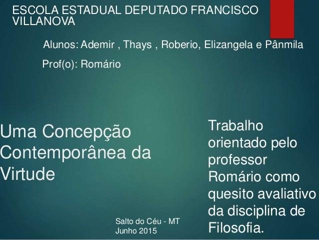 Uma Concepção Contemporânea da Virtude ESCOLA ESTADUAL DEPUTADO FRANCISCO VILLANOVA Alunos: Ademir , Thays , Roberio, Eliz...