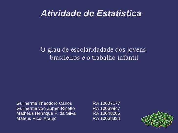 Atividade de Estatística O grau de escolaridadade dos jovens  brasileiros e o trabalho infantil Guilherme Theodoro Carlos ...