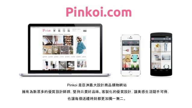 Pinkoi 是亞洲最大設計商品購物網站 擁有為數眾多的優質設計師群,堅持只賣好品味、客製化的優質設計,讓美感生活隨手可得, 也讓每個送禮時刻都更加獨一無二。 Pinkoi.com