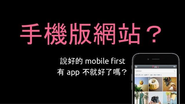手機版網站? 說好的 mobile first 有 app 不就好了嗎?