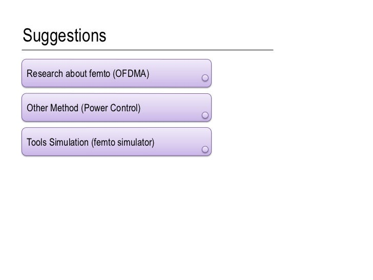 SuggestionsResearch about femto (OFDMA)Other Method (Power Control)Tools Simulation (femto simulator)