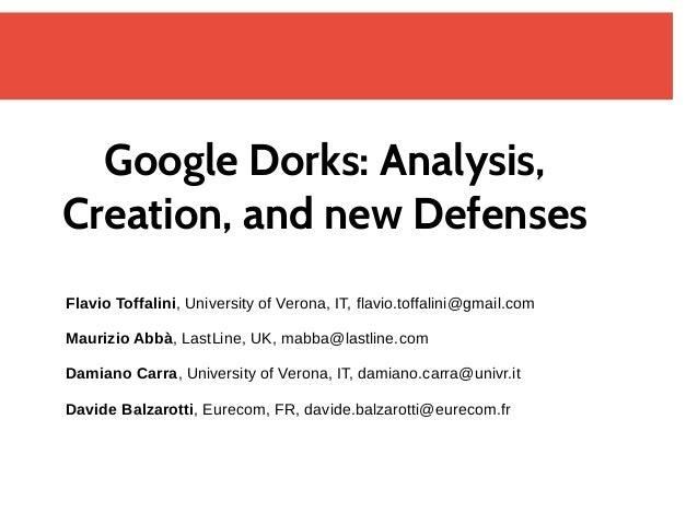 Google Dorks: Analysis, Creation, and new Defenses Flavio Toffalini, University of Verona, IT, flavio.toffalini@gmail.com ...