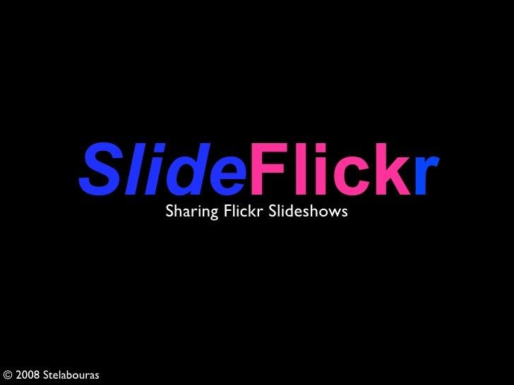 SlideFlickr                      Sharing Flickr Slideshows     © 2008 Stelabouras