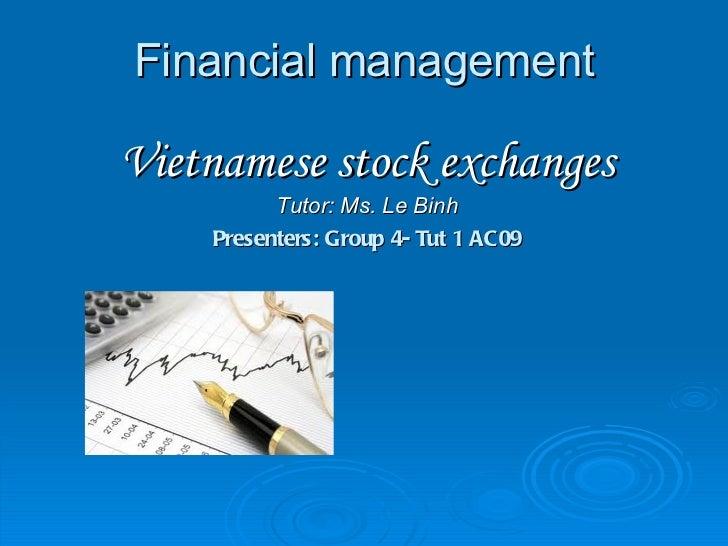 Financial management <ul><li>Vietnamese stock exchanges </li></ul><ul><li>Tutor: Ms. Le Binh </li></ul><ul><li>Presenters:...