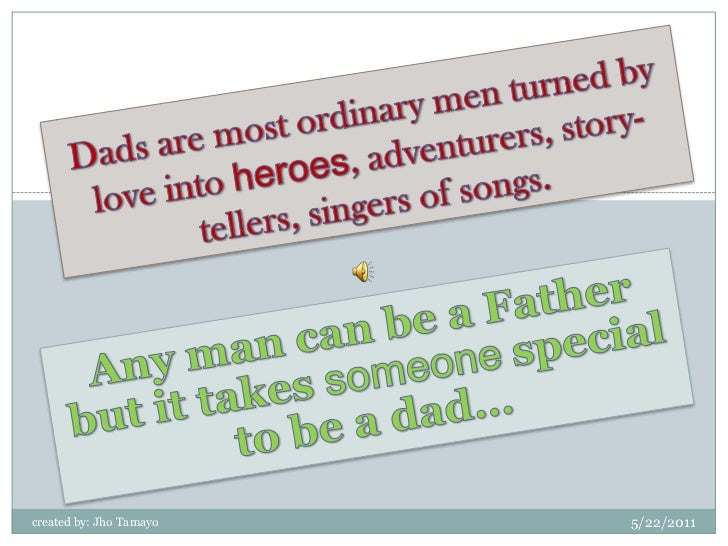 Dads are most ordinary men turned by love into heroes, adventurers, story-tellers, singers of songs.<br />Any man can be a...