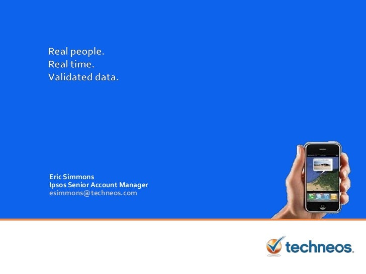Real people.Real time.Validated data.<br />Eric Simmons<br />Ipsos Senior Account Manager<br />esimmons@techneos.com<br />