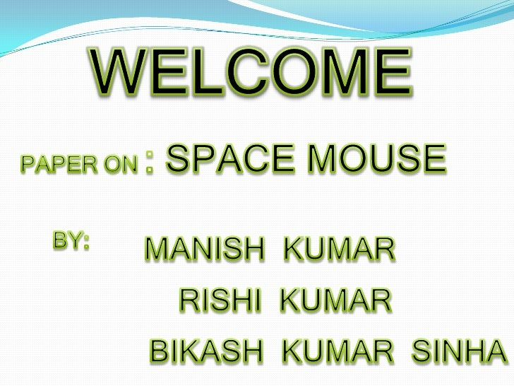 WELCOME<br />PAPER ON : SPACE MOUSE<br />BY:<br />MANISH  KUMAR<br />RISHI  KUMAR<br />BIKASH  KUMAR  SINHA<br />