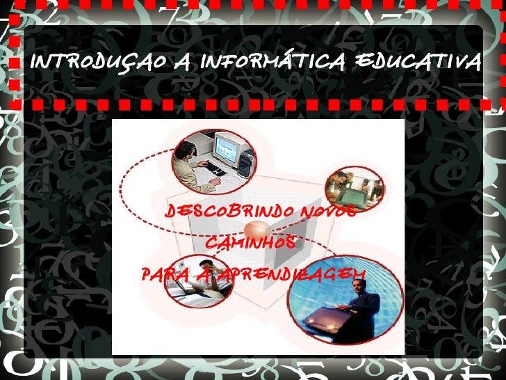 INTRODUÇAO A INFORMÁTICA EDUCATIVA          DESCOBRINDO NOVOS              CAMINHOS        PARA A APRENDIZAGEM