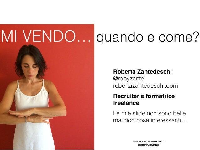 MI VENDO… quando e come? FREELANCECAMP 2017 MARINA ROMEA Roberta Zantedeschi @robyzante robertazantedeschi.com Recruiter...