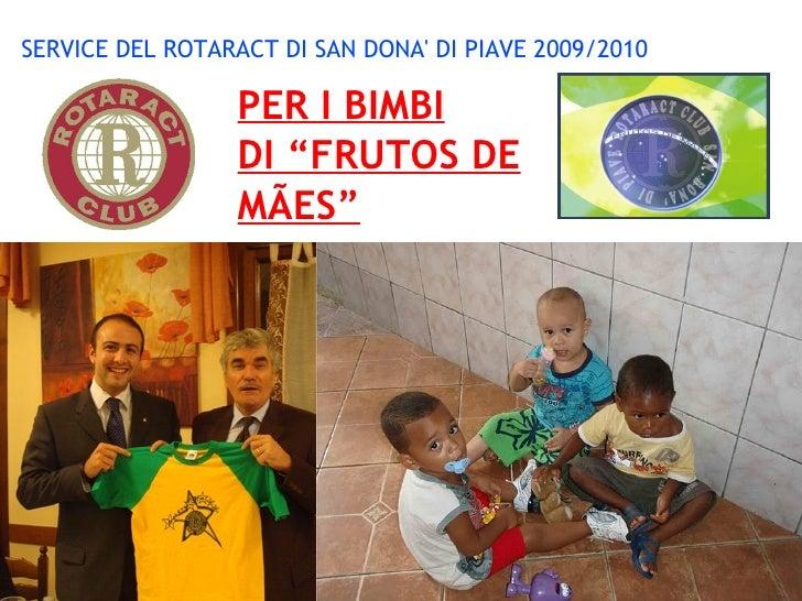 """SERVICE DEL ROTARACT DI SAN DONA' DI PIAVE 2009/2010                   PER I BIMBI                  DI """"FRUTOS DE         ..."""