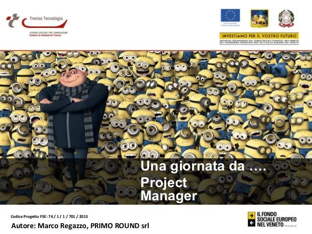 Una giornata da …. Project Manager Codice Progetto FSE: 74 / 1 / 1 / 701 / 2013  Autore: Marco Regazzo, PRIMO ROUND srl