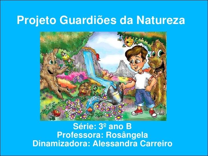 Projeto Guardiões da Natureza                Série: 3º ano B        Professora: Rosângela   Dinamizadora: Alessandra Carre...