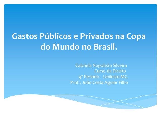 Gastos Públicos e Privados na Copa do Mundo no Brasil. Gabriela Napoleão Silveira Curso de Direito 9º Período Unileste-MG ...