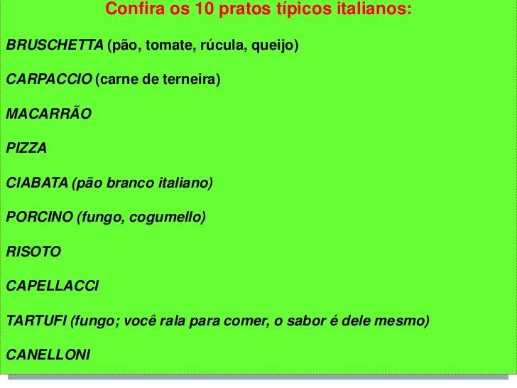 Confira os 10 pratos típicos italianos:BRUSCHETTA (pão, tomate, rúcula, queijo)CARPACCIO (carne de terneira)MACARRÃOPIZZAC...