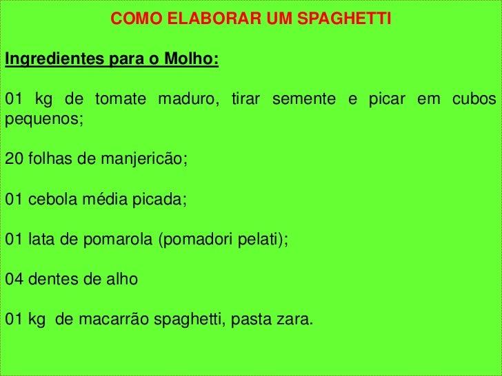 COMO ELABORAR UM SPAGHETTIIngredientes para o Molho:01 kg de tomate maduro, tirar semente e picar em cubospequenos;20 folh...