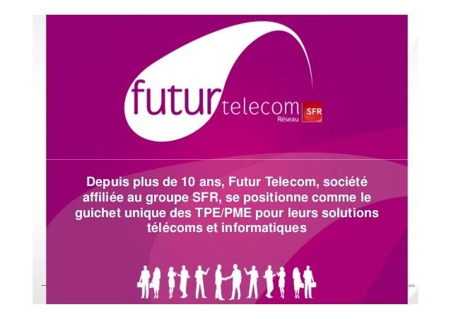 Futur TelecomUne filiale de SFR dédiée aux TPE/PMEs  Depuis plus de 10 ans, Futur Telecom, société             Présentatio...