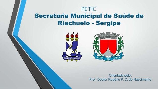 PETIC Secretaria Municipal de Saúde de Riachuelo - Sergipe  Orientado pelo: Prof. Doutor Rogério P. C. do Nascimento
