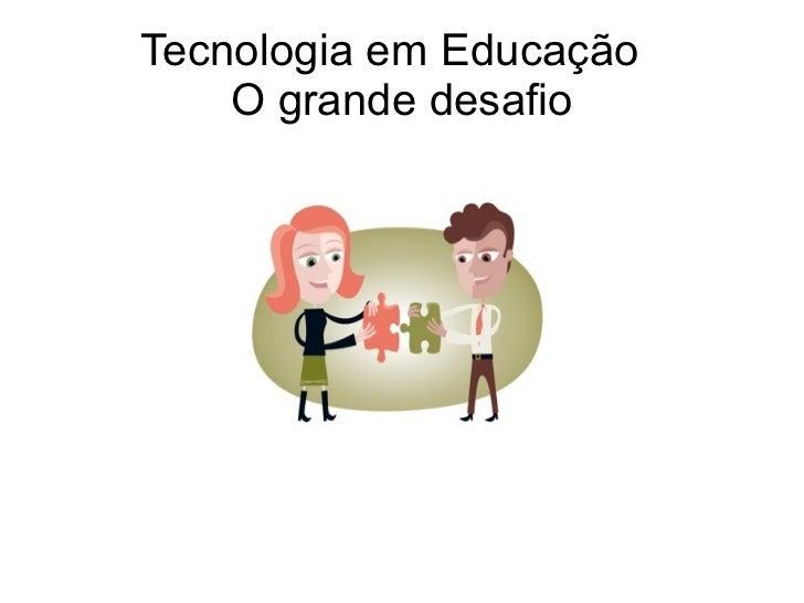 Tecnologia em Educação  O grande desafio