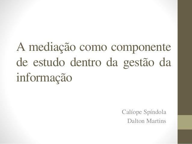 A mediação como componente de estudo dentro da gestão da informação Calíope Spíndola Dalton Martins