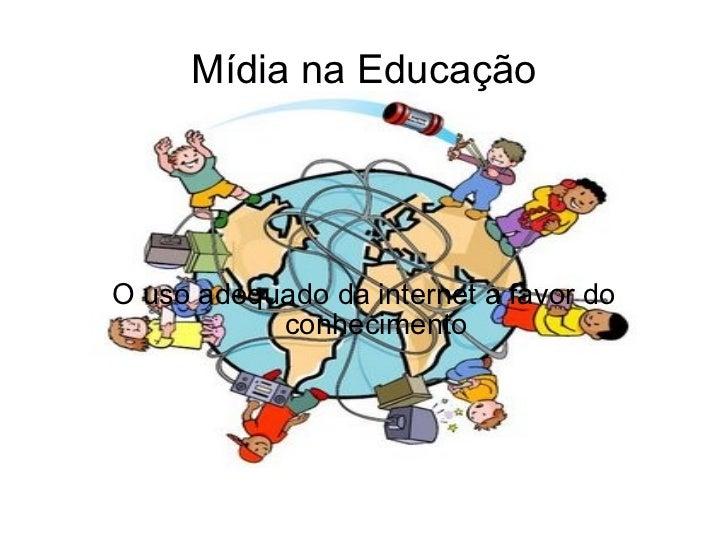 Mídia na Educação O uso adequado da internet a favor do conhecimento