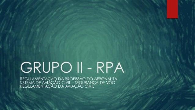 GRUPO II - RPA REGULAMENTAÇÃO DA PROFISSÃO DO AERONAUTA SISTEMA DE AVIAÇÃO CIVIL – SEGURANÇA DE VÔO REGULAMENTAÇÃO DA AVIA...