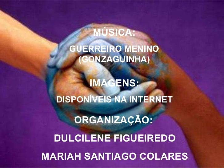 ORGANIZAÇÃO:  DULCILENE FIGUEIREDO MARIAH SANTIAGO COLARES IMAGENS: DISPONÍVEIS NA INTERNET MÚSICA: GUERREIRO MENINO (GONZ...