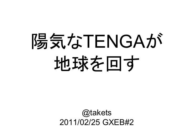 陽気なTENGAが 地球を回す      @takets 2011/02/25 GXEB#2