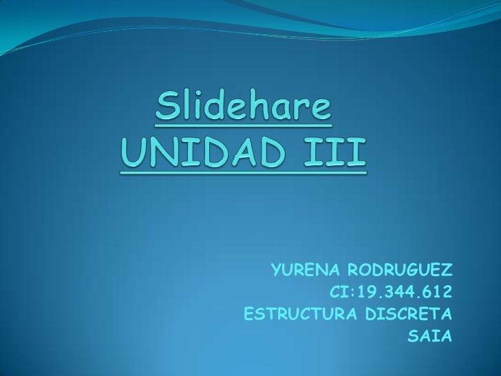 SlidehareUNIDAD III<br />YURENA RODRUGUEZ<br />CI:19.344.612<br />ESTRUCTURA DISCRETA <br />SAIA<br />