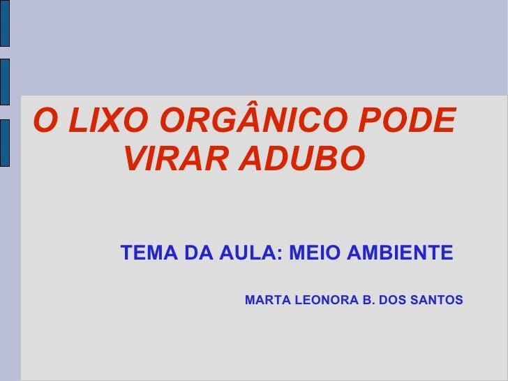 O LIXO ORGÂNICO PODE VIRAR ADUBO TEMA DA AULA: MEIO AMBIENTE MARTA LEONORA B. DOS SANTOS