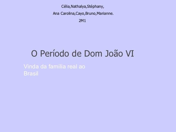 Célia,Nathalya,Stéphany, Ana Carolina,Cayo,Bruno,Marianne. 2M1 O Período de Dom João VI Vinda da família real ao Brasil
