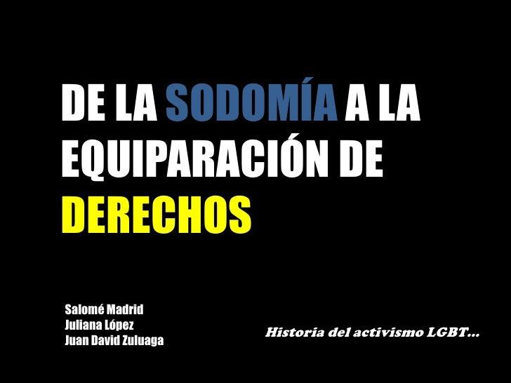 DE LA SODOMÍA A LA EQUIPARACIÓN DE DERECHOS<br />Salomé Madrid<br />Juliana López<br />Juan David Zuluaga<br />Historia de...