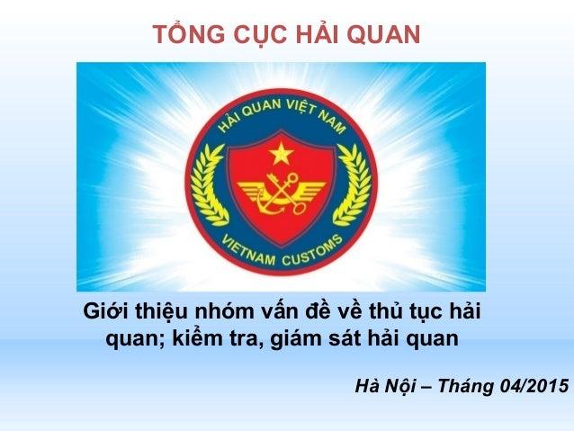Hà Nội – Tháng 04/2015 TỔNG CỤC HẢI QUAN Giới thiệu nhóm vấn đề về thủ tục hải quan; kiểm tra, giám sát hải quan