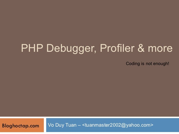 PHP Debugger, Profiler & more Vo Duy Tuan – <tuanmaster2002@yahoo.com> Bloghoctap.com Coding is not enough!