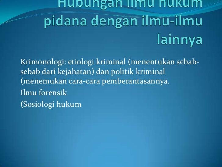 Krimonologi: etiologi kriminal (menentukan sebab-sebab dari kejahatan) dan politik kriminal(menemukan cara-cara pemberanta...