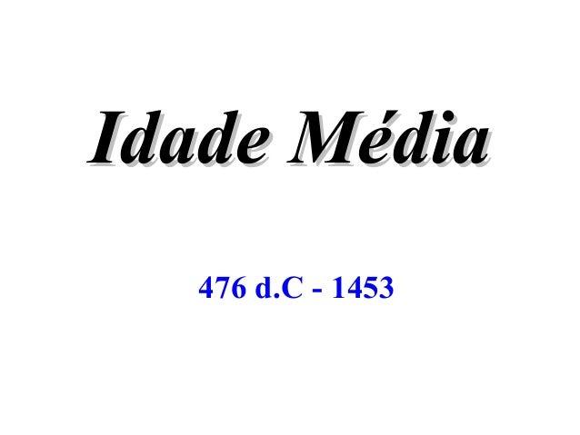 IdadeIdade MédiaMédia 476 d.C - 1453