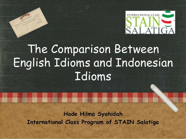 The Comparison Between English Idioms and Indonesian Idioms Hade Hilma Syahidah International Class Program of STAIN Salat...