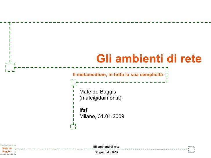 Gli ambienti di rete           Il metamedium, in tutta la sua semplicità               Mafe de Baggis             (mafe@da...