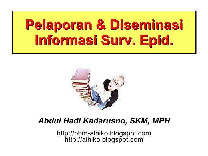 Pelaporan & Diseminasi Informasi Surv. Epid. Abdul Hadi Kadarusno, SKM, MPH http://pbm-alhiko.blogspot.com http://alhiko.b...