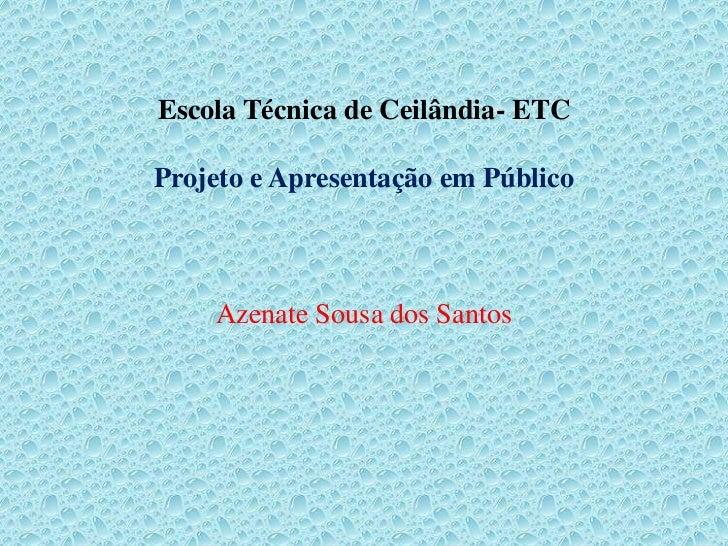 Escola Técnica de Ceilândia- ETCProjeto e Apresentação em Público    Azenate Sousa dos Santos